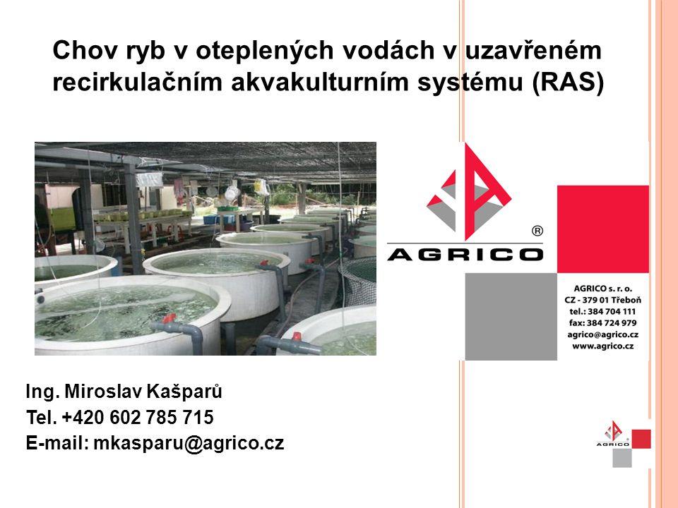 Chov ryb v oteplených vodách v uzavřeném recirkulačním akvakulturním systému (RAS) Ing. Miroslav Kašparů Tel. +420 602 785 715 E-mail: mkasparu@agrico