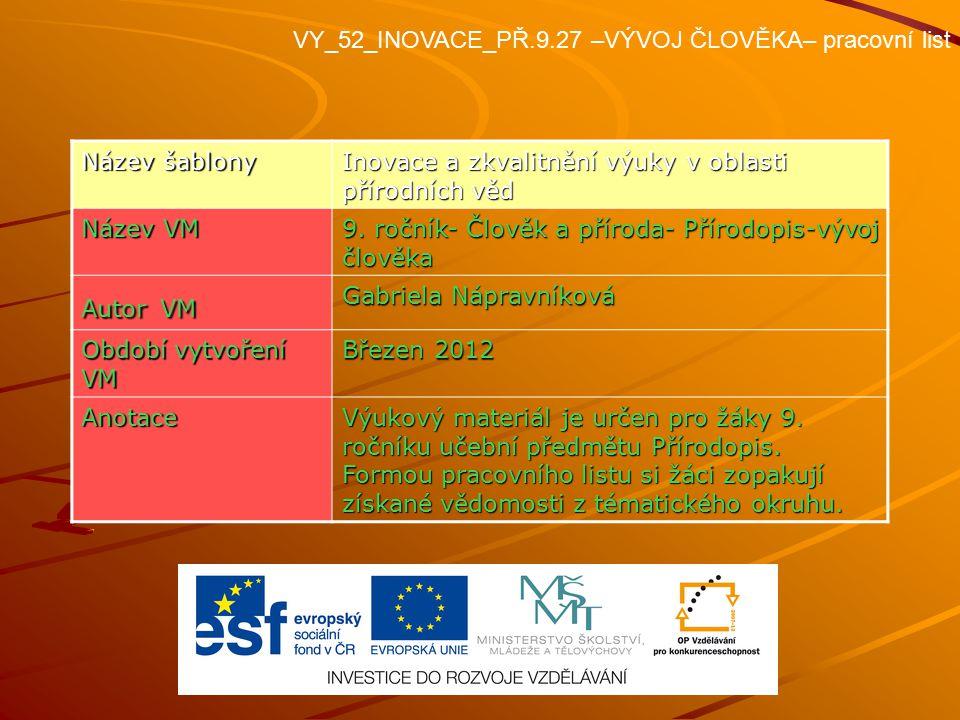 VY_52_INOVACE_PŘ.9.27 –VÝVOJ ČLOVĚKA– pracovní list Název šablony Inovace a zkvalitnění výuky v oblasti přírodních věd Název VM 9. ročník- Člověk a př