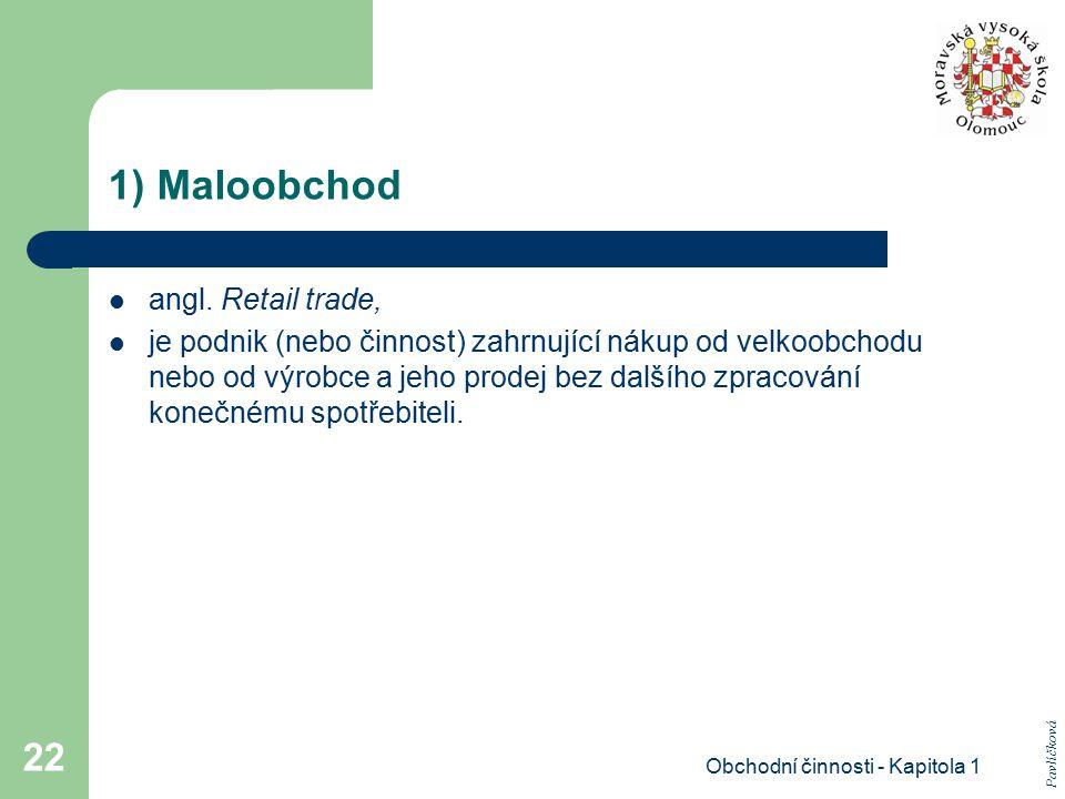 Obchodní činnosti - Kapitola 1 22 1) Maloobchod angl. Retail trade, je podnik (nebo činnost) zahrnující nákup od velkoobchodu nebo od výrobce a jeho p