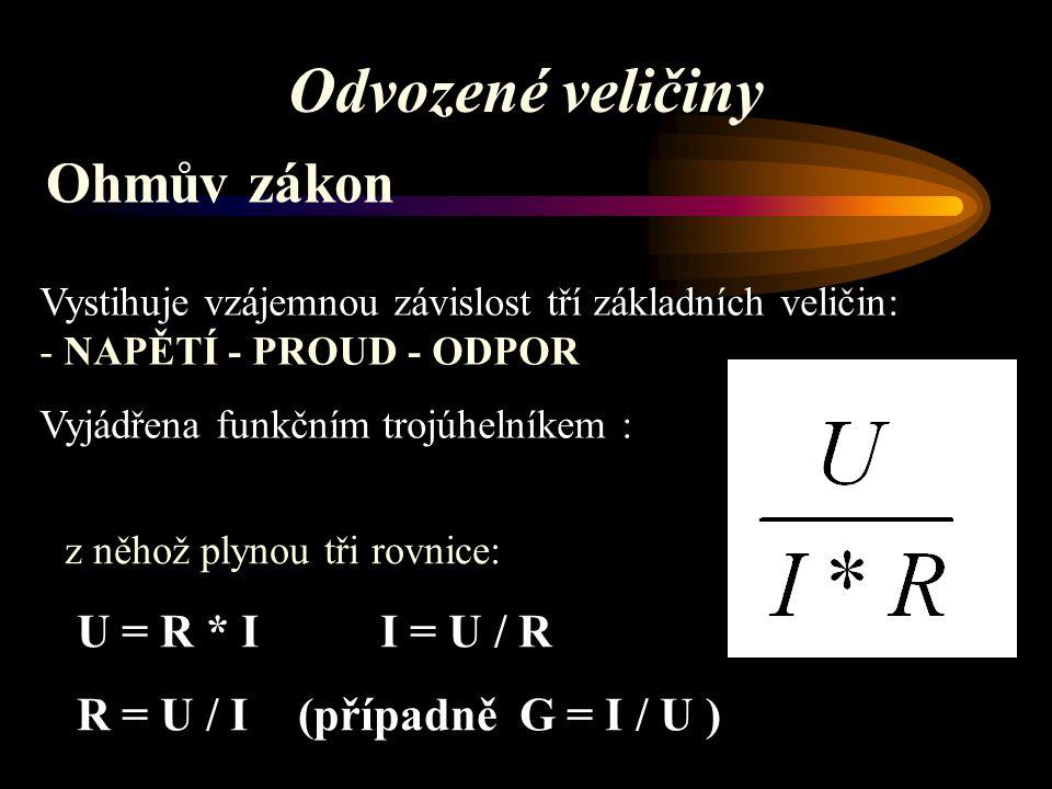 Ohmův zákon Vystihuje vzájemnou závislost tří základních veličin: - NAPĚTÍ - PROUD - ODPOR Vyjádřena funkčním trojúhelníkem : z něhož plynou tři rovnice: U = R * I I = U / R R = U / I (případně G = I / U ) Odvozené veličiny