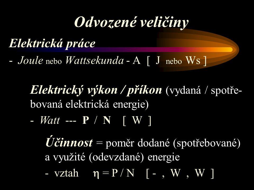 Elektrická práce - Joule nebo Wattsekunda - A [ J nebo Ws ] Elektrický výkon / příkon (vydaná / spotře- bovaná elektrická energie) - Watt --- P / N [ W ] Účinnost = poměr dodané (spotřebované) a využité (odevzdané) energie - vztah  = P / N [ -, W, W ]