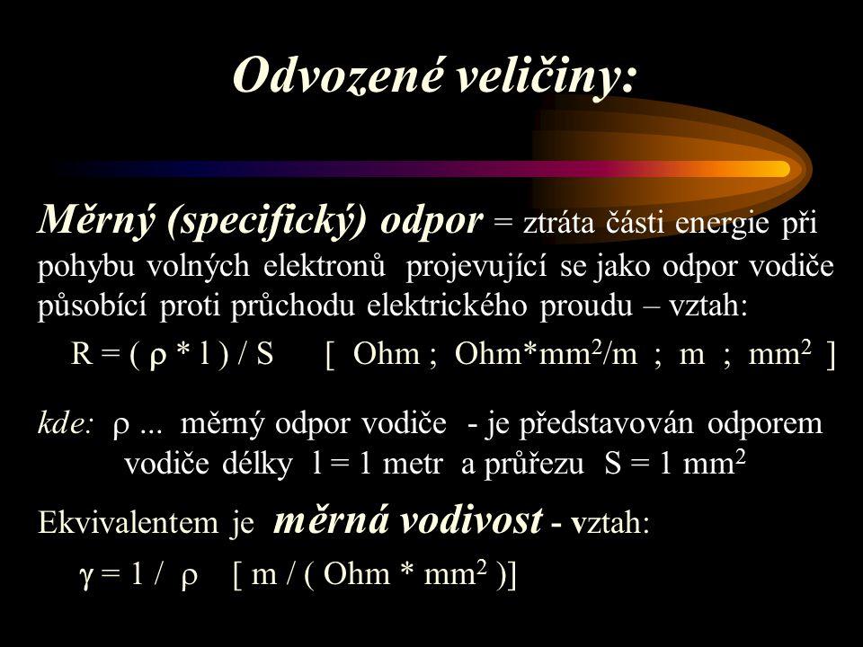Odvozené veličiny: Měrný (specifický) odpor = ztráta části energie při pohybu volných elektronů projevující se jako odpor vodiče působící proti průchodu elektrického proudu – vztah: R = (  * l ) / S [ Ohm ; Ohm*mm 2 /m ; m ; mm 2 ] kde: ...