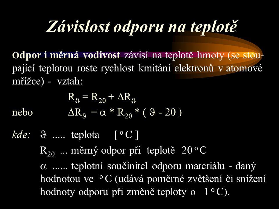 Závislost odporu na teplotě O dpor i měrná vodivost závisí na teplotě hmoty (se stou- pající teplotou roste rychlost kmitání elektronů v atomové mřížce) - vztah: R = R 20 +  R nebo  R =  * R 20 * ( - 20 ) kde:.....