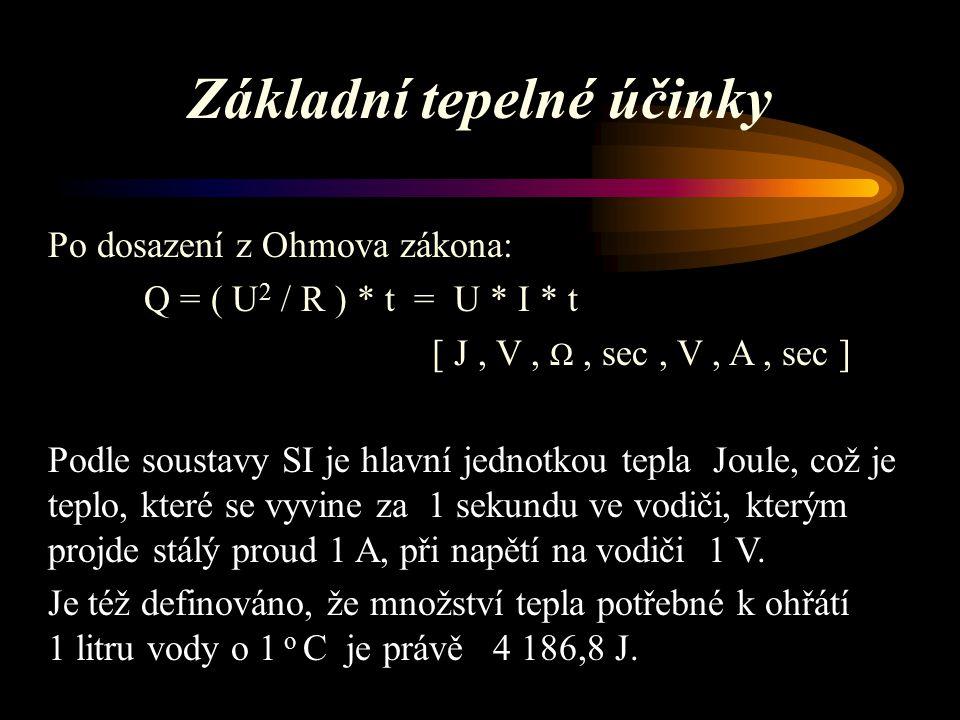 Základní tepelné účinky Po dosazení z Ohmova zákona: Q = ( U 2 / R ) * t = U * I * t [ J, V, Ω, sec, V, A, sec ] Podle soustavy SI je hlavní jednotkou tepla Joule, což je teplo, které se vyvine za 1 sekundu ve vodiči, kterým projde stálý proud 1 A, při napětí na vodiči 1 V.