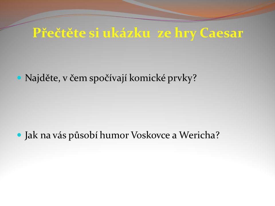 Přečtěte si ukázku ze hry Caesar Najděte, v čem spočívají komické prvky? Jak na vás působí humor Voskovce a Wericha?