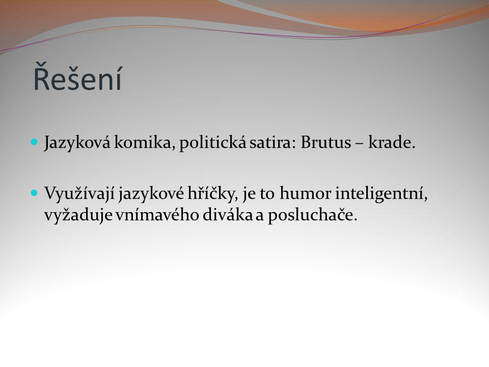 Řešení Jazyková komika, politická satira: Brutus – krade. Využívají jazykové hříčky, je to humor inteligentní, vyžaduje vnímavého diváka a posluchače.