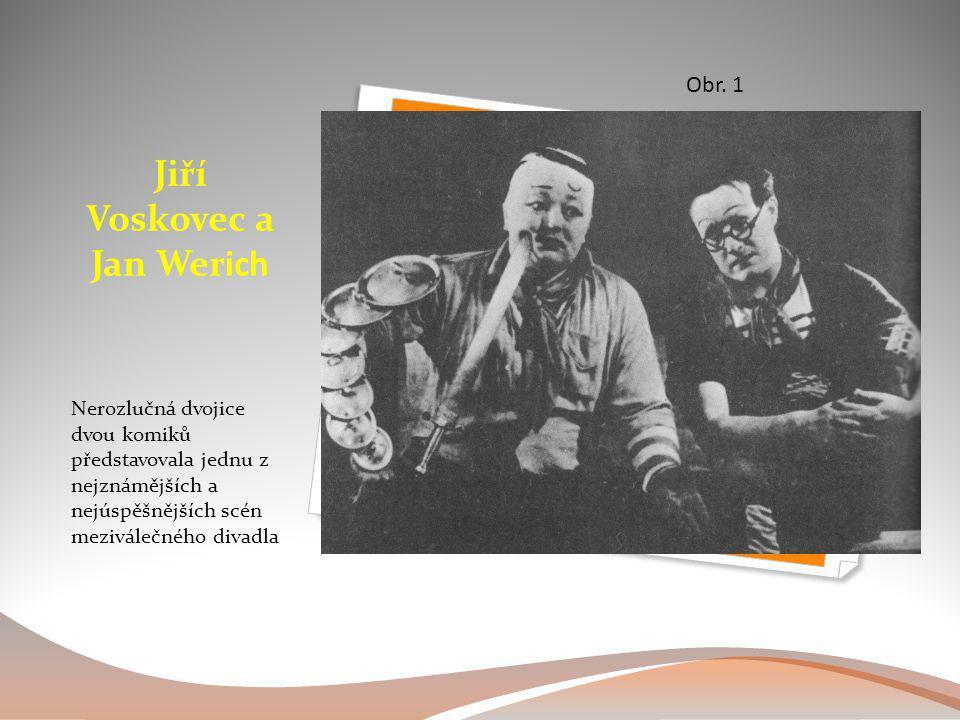 Jiří Voskovec a Jan Werich Nerozlučná dvojice dvou komiků představovala jednu z nejznámějších a nejúspěšnějších scén meziválečného divadla Obr. 1