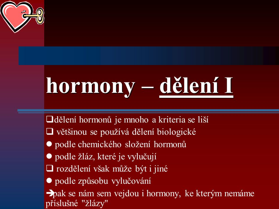 hormony – dělení I  dělení hormonů je mnoho a kriteria se liší  většinou se používá dělení biologické podle chemického složení hormonů podle žláz, k