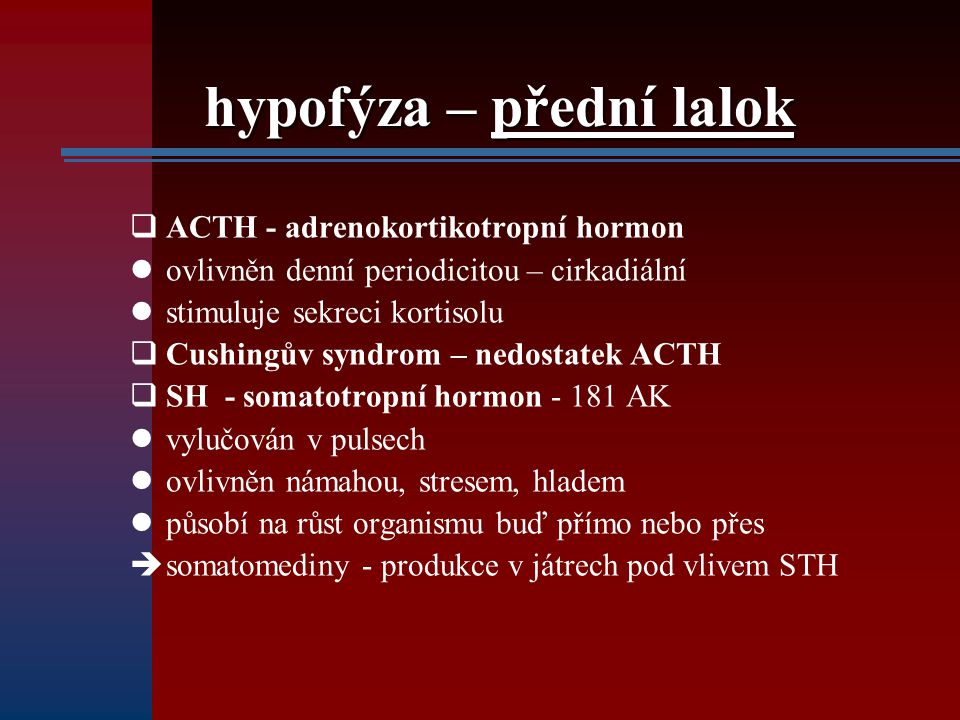 hypofýza – přední lalok  ACTH - adrenokortikotropní hormon ovlivněn denní periodicitou – cirkadiální stimuluje sekreci kortisolu  Cushingův syndrom