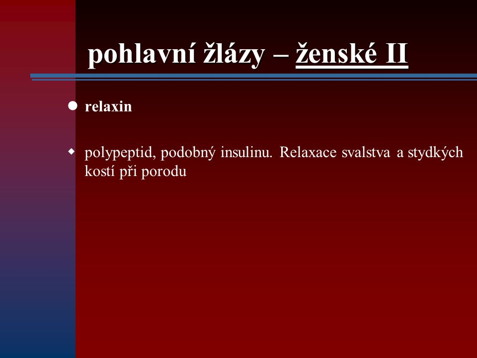 pohlavní žlázy – ženské II relaxin  polypeptid, podobný insulinu. Relaxace svalstva a stydkých kostí při porodu