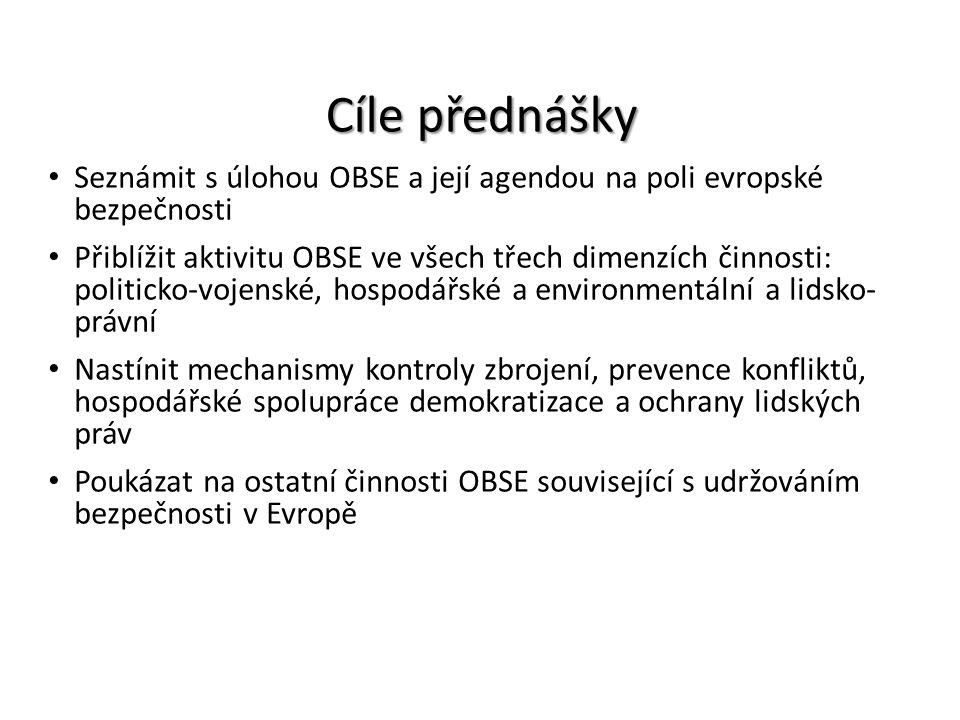 Cíle přednášky Seznámit s úlohou OBSE a její agendou na poli evropské bezpečnosti Přiblížit aktivitu OBSE ve všech třech dimenzích činnosti: politicko