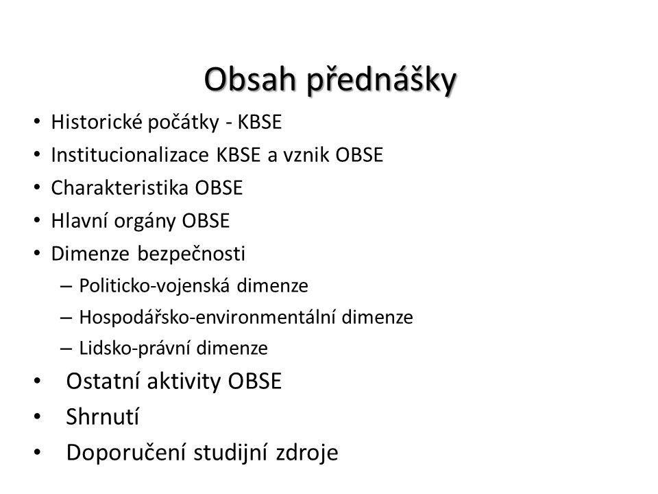 Obsah přednášky Historické počátky - KBSE Institucionalizace KBSE a vznik OBSE Charakteristika OBSE Hlavní orgány OBSE Dimenze bezpečnosti – Politicko
