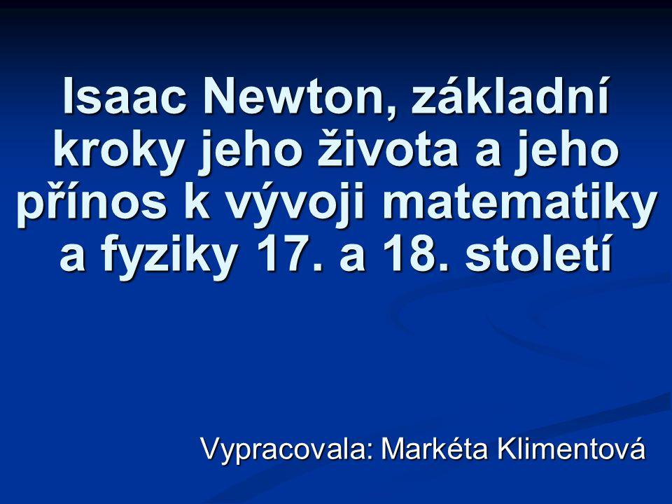 Isaac Newton, základní kroky jeho života a jeho přínos k vývoji matematiky a fyziky 17. a 18. století Vypracovala: Markéta Klimentová