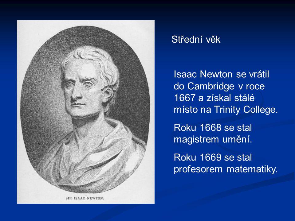 Střední věk Isaac Newton se vrátil do Cambridge v roce 1667 a získal stálé místo na Trinity College. Roku 1668 se stal magistrem umění. Roku 1669 se s