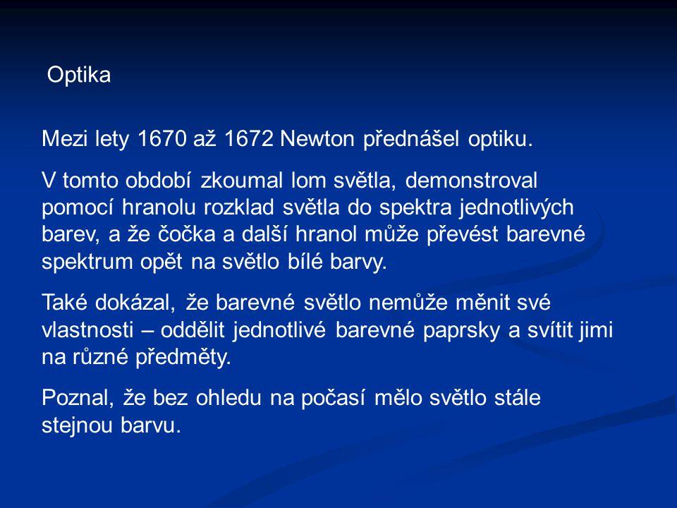 Optika Mezi lety 1670 až 1672 Newton přednášel optiku. V tomto období zkoumal lom světla, demonstroval pomocí hranolu rozklad světla do spektra jednot