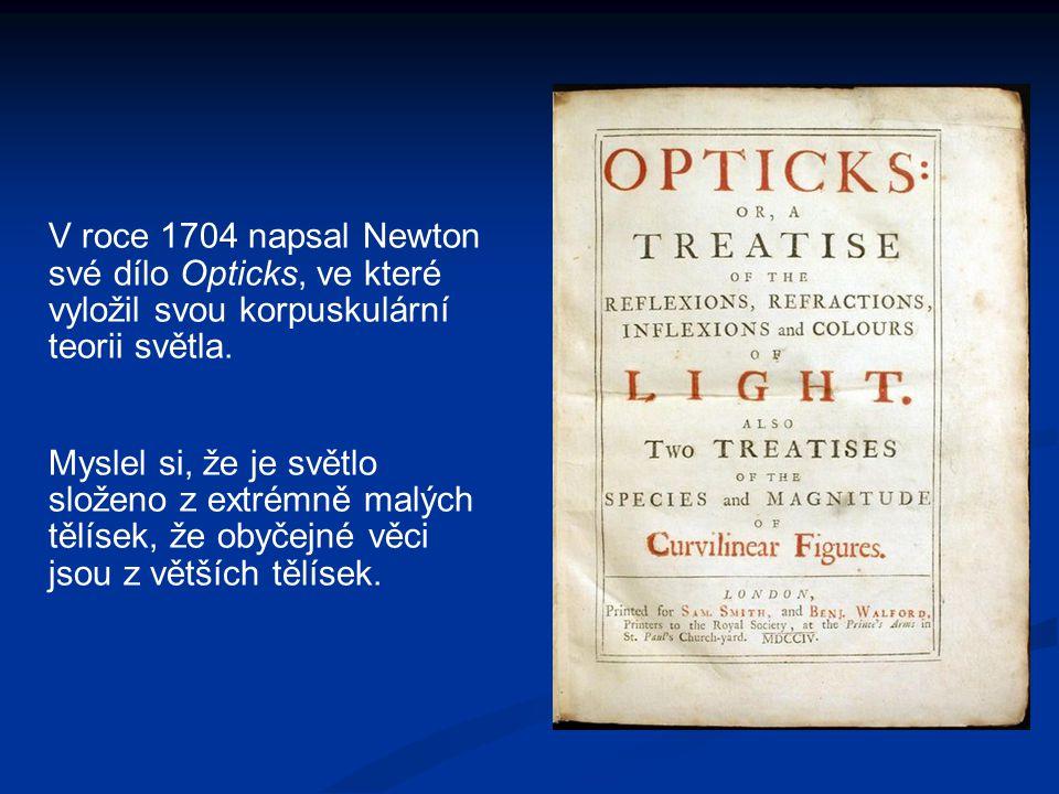 V roce 1704 napsal Newton své dílo Opticks, ve které vyložil svou korpuskulární teorii světla. Myslel si, že je světlo složeno z extrémně malých tělís