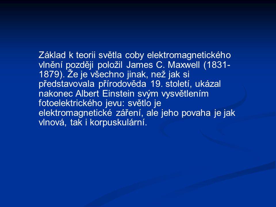Základ k teorii světla coby elektromagnetického vlnění později položil James C. Maxwell (1831- 1879). Že je všechno jinak, než jak si představovala př