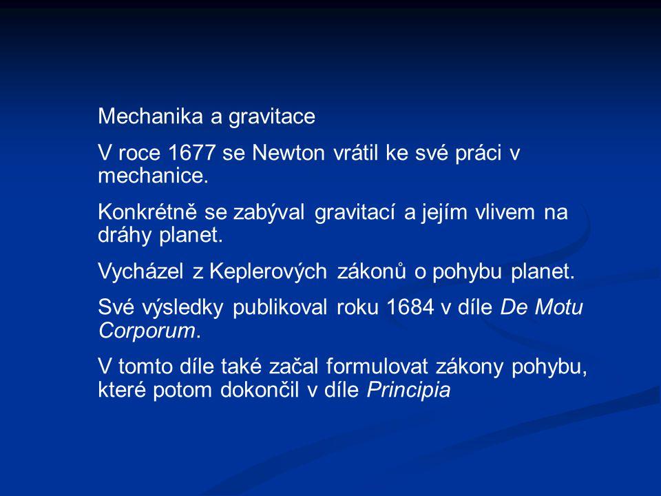 Mechanika a gravitace V roce 1677 se Newton vrátil ke své práci v mechanice. Konkrétně se zabýval gravitací a jejím vlivem na dráhy planet. Vycházel z