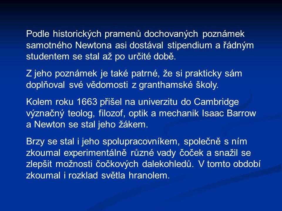 Podle historických pramenů dochovaných poznámek samotného Newtona asi dostával stipendium a řádným studentem se stal až po určité době. Z jeho poznáme