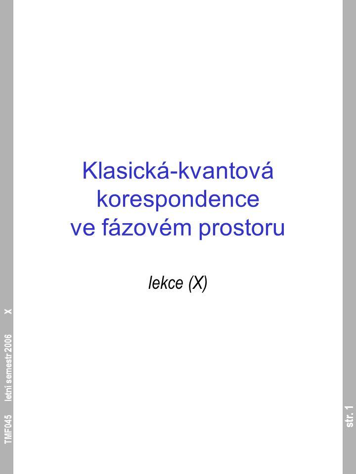 str. 1 TMF045 letní semestr 2006 X Klasická-kvantová korespondence ve fázovém prostoru lekce (X)