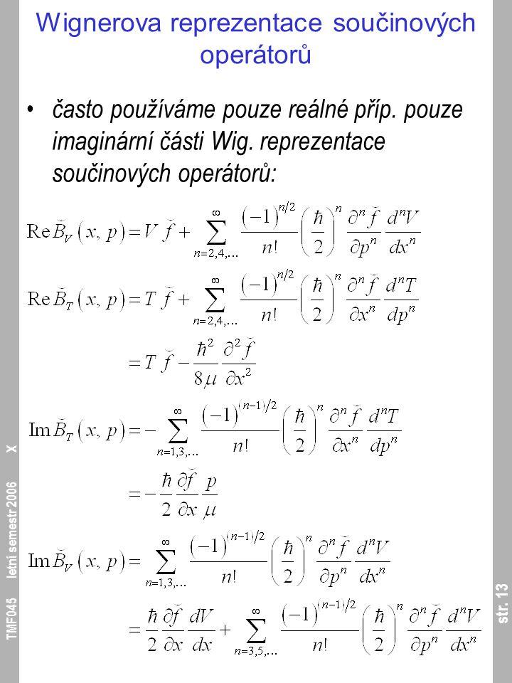 str. 13 TMF045 letní semestr 2006 X Wignerova reprezentace součinových operátorů často používáme pouze reálné příp. pouze imaginární části Wig. reprez