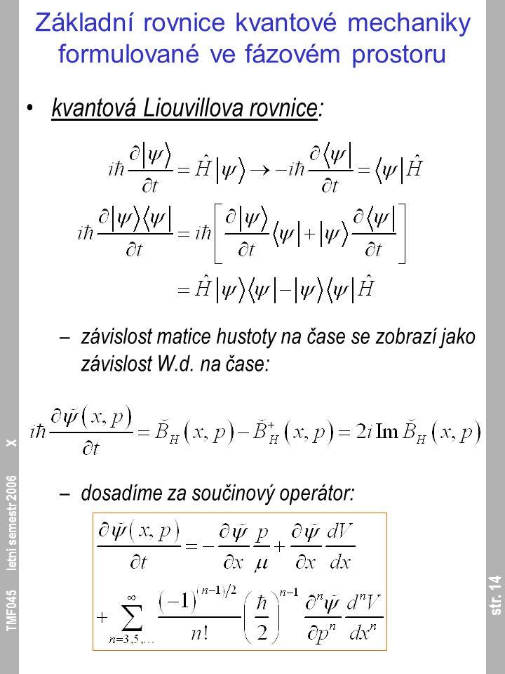 str. 14 TMF045 letní semestr 2006 X Základní rovnice kvantové mechaniky formulované ve fázovém prostoru kvantová Liouvillova rovnice: – závislost mati