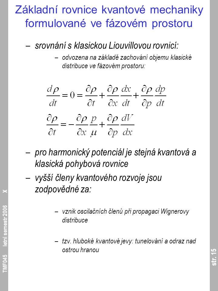 str. 15 TMF045 letní semestr 2006 X Základní rovnice kvantové mechaniky formulované ve fázovém prostoru – srovnání s klasickou Liouvillovou rovnicí: –