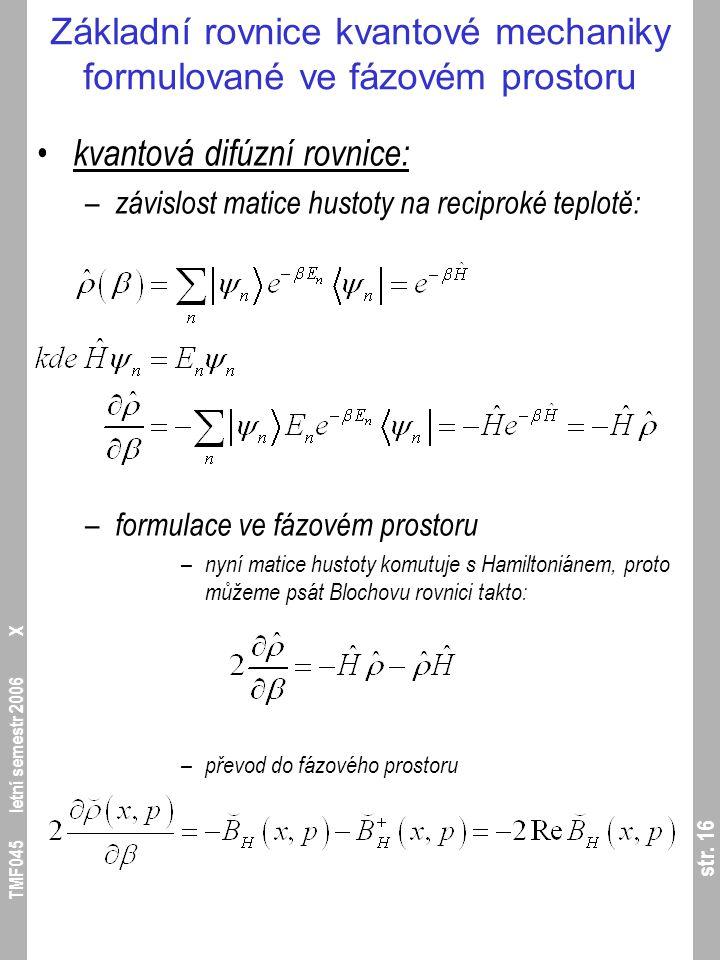 str. 16 TMF045 letní semestr 2006 X Základní rovnice kvantové mechaniky formulované ve fázovém prostoru kvantová difúzní rovnice: – závislost matice h