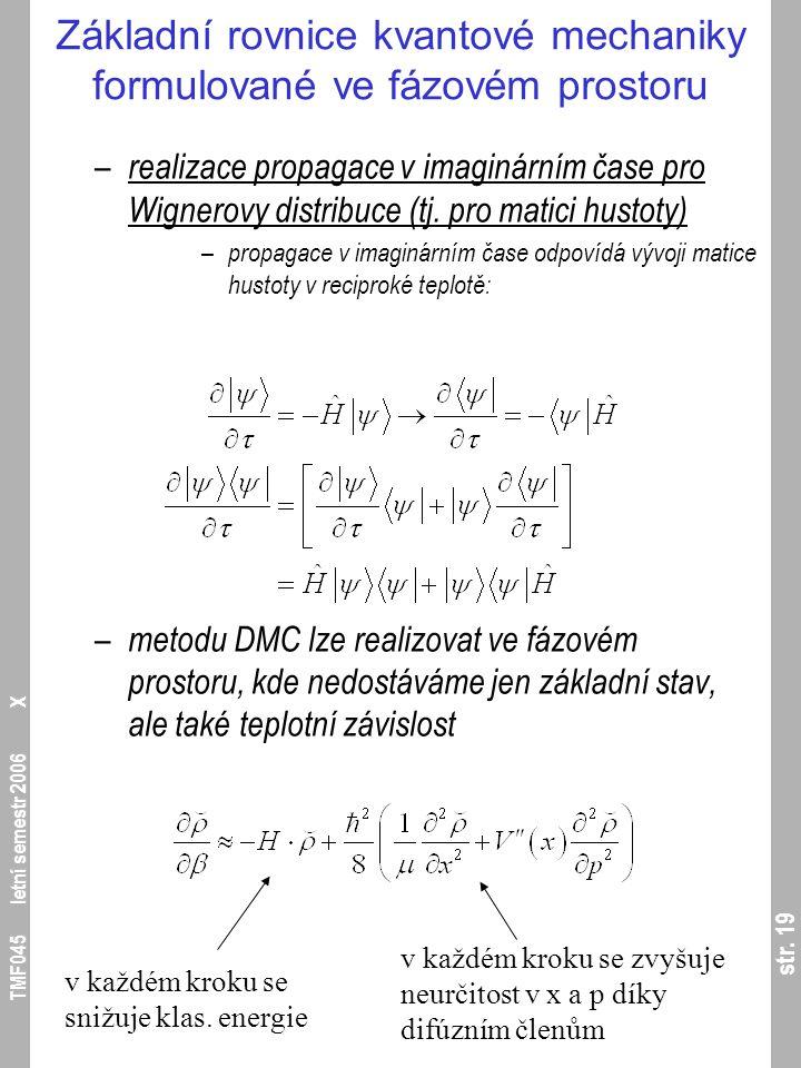 str. 19 TMF045 letní semestr 2006 X Základní rovnice kvantové mechaniky formulované ve fázovém prostoru – realizace propagace v imaginárním čase pro W