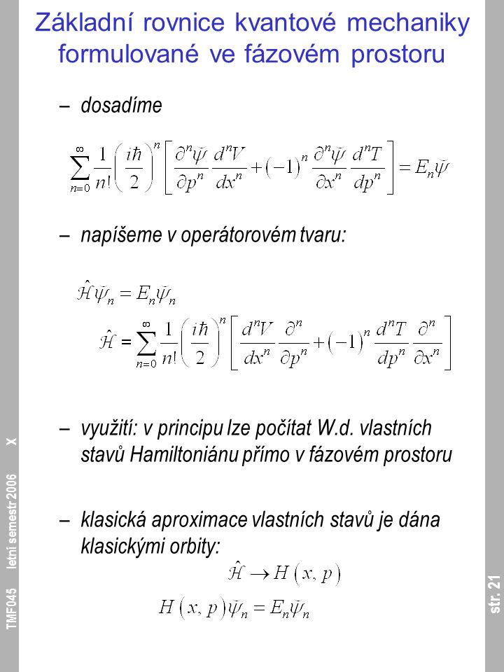 str. 21 TMF045 letní semestr 2006 X Základní rovnice kvantové mechaniky formulované ve fázovém prostoru – dosadíme – napíšeme v operátorovém tvaru: –