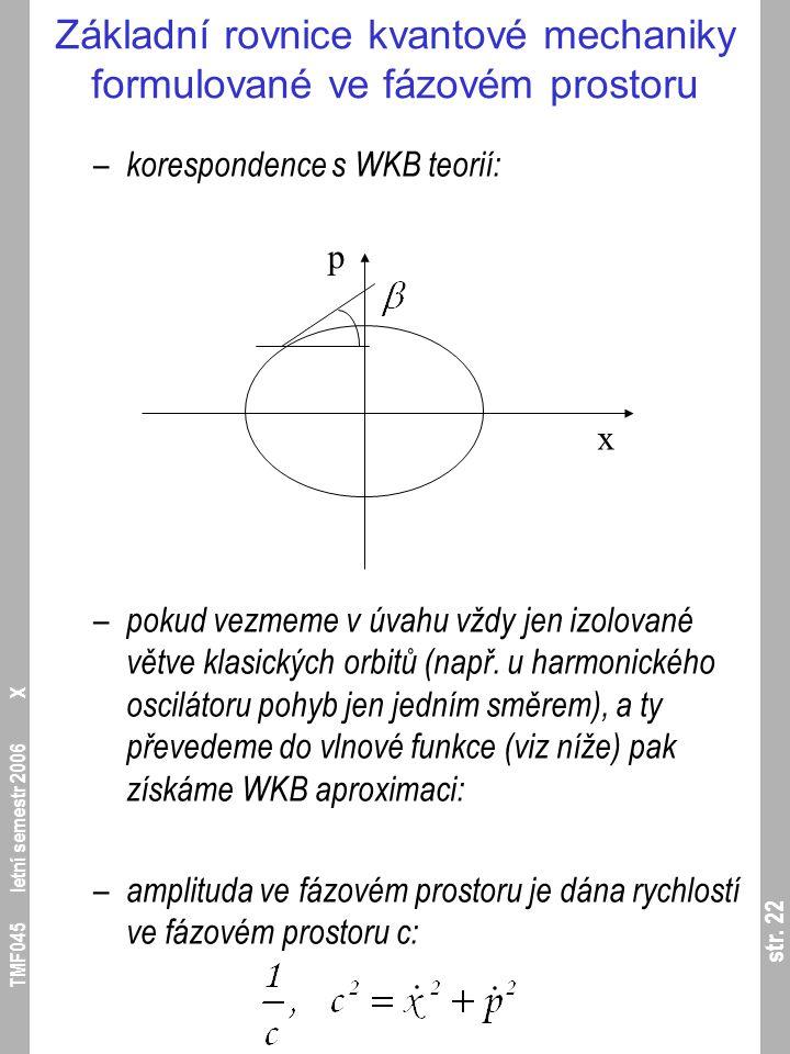 str. 22 TMF045 letní semestr 2006 X Základní rovnice kvantové mechaniky formulované ve fázovém prostoru – korespondence s WKB teorií: – pokud vezmeme