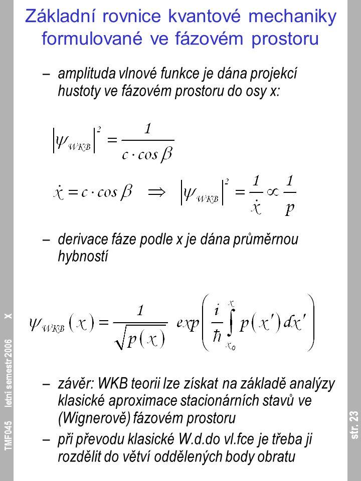 str. 23 TMF045 letní semestr 2006 X Základní rovnice kvantové mechaniky formulované ve fázovém prostoru – amplituda vlnové funkce je dána projekcí hus