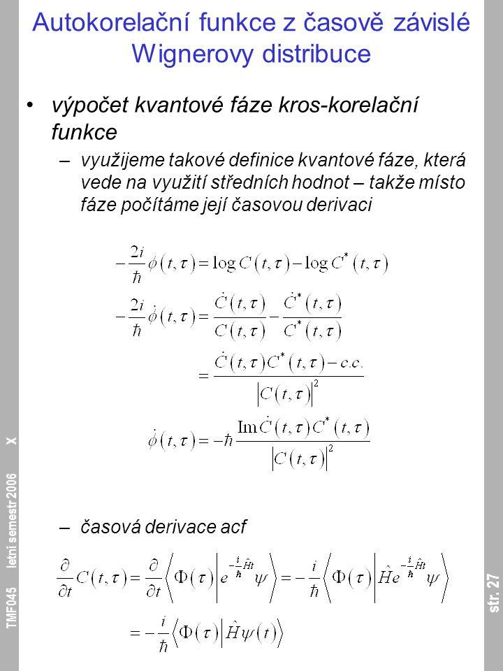 str. 27 TMF045 letní semestr 2006 X Autokorelační funkce z časově závislé Wignerovy distribuce výpočet kvantové fáze kros-korelační funkce –využijeme