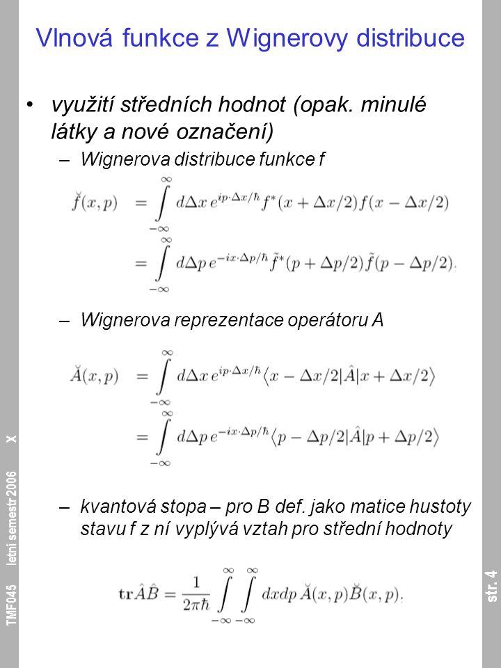 str. 4 TMF045 letní semestr 2006 X Vlnová funkce z Wignerovy distribuce využití středních hodnot (opak. minulé látky a nové označení) –Wignerova distr