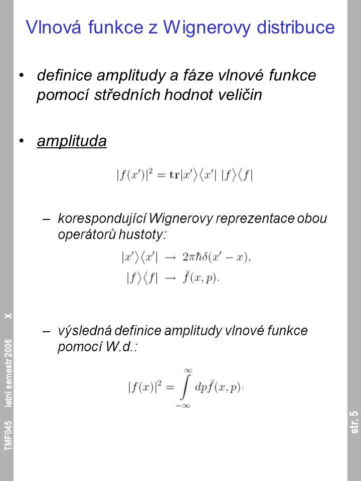 str. 5 TMF045 letní semestr 2006 X Vlnová funkce z Wignerovy distribuce definice amplitudy a fáze vlnové funkce pomocí středních hodnot veličin amplit