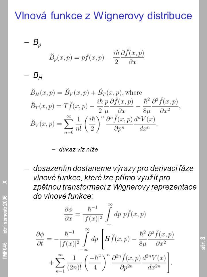 str. 8 TMF045 letní semestr 2006 X Vlnová funkce z Wignerovy distribuce –B p –B H –důkaz viz níže –dosazením dostaneme výrazy pro derivaci fáze vlnové