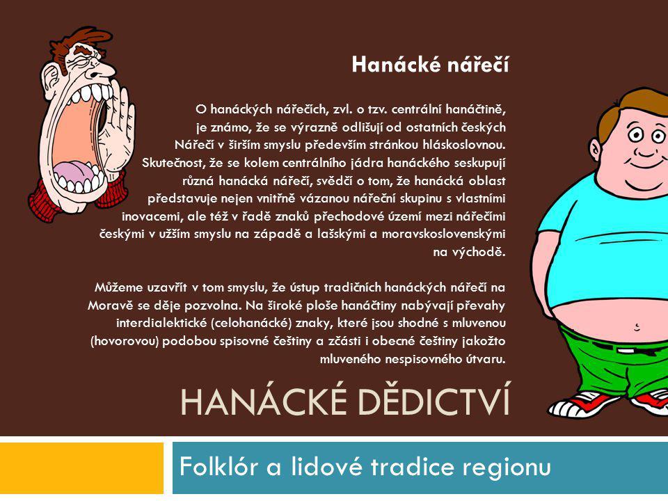 HANÁCKÉ DĚDICTVÍ Folklór a lidové tradice regionu O hanáckých nářečích, zvl. o tzv. centrální hanáčtině, je známo, že se výrazně odlišují od ostatních