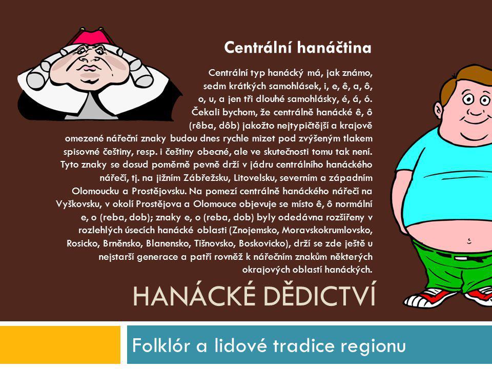 HANÁCKÉ DĚDICTVÍ Folklór a lidové tradice regionu Centrální typ hanácký má, jak známo, sedm krátkých samohlásek, i, e, ê, a, ô, o, u, a jen tři dlouhé