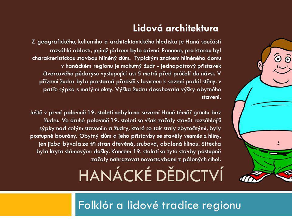 HANÁCKÉ DĚDICTVÍ Folklór a lidové tradice regionu Z geografického, kulturního a architektonického hlediska je Haná součástí rozsáhlé oblasti, jejímž j