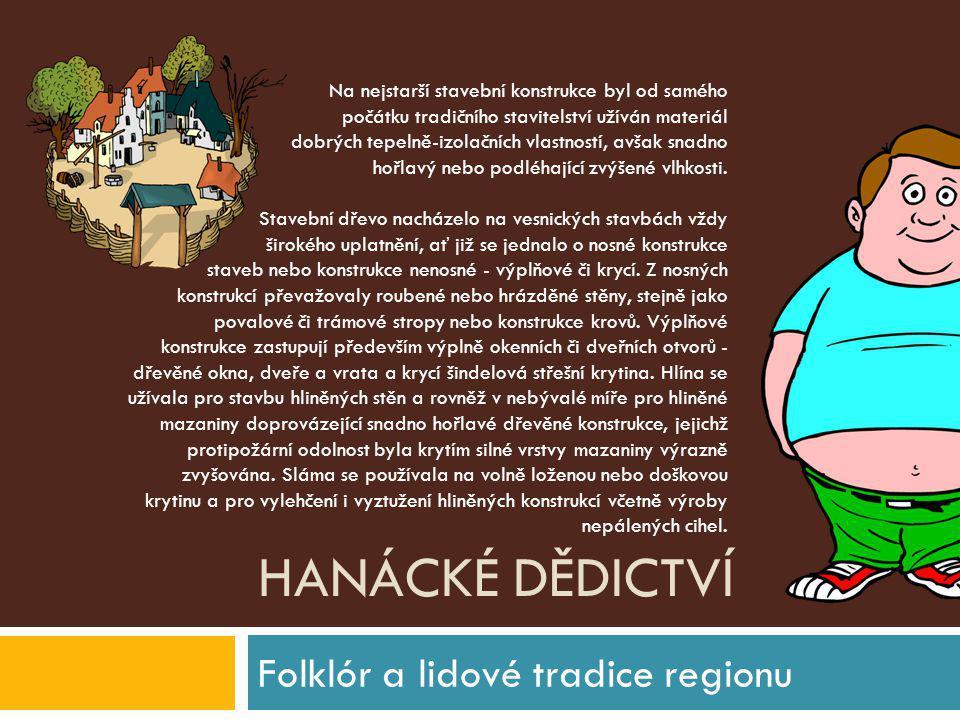 HANÁCKÉ DĚDICTVÍ Folklór a lidové tradice regionu Na nejstarší stavební konstrukce byl od samého počátku tradičního stavitelství užíván materiál dobrý