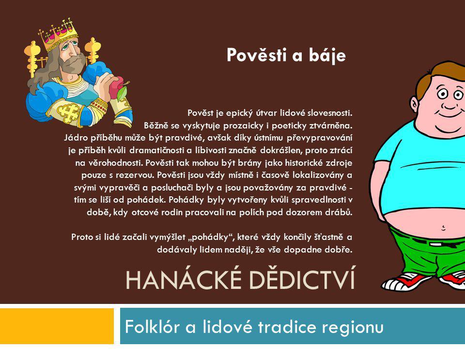 HANÁCKÉ DĚDICTVÍ Folklór a lidové tradice regionu Pověst je epický útvar lidové slovesnosti. Běžně se vyskytuje prozaicky i poeticky ztvárněna. Jádro