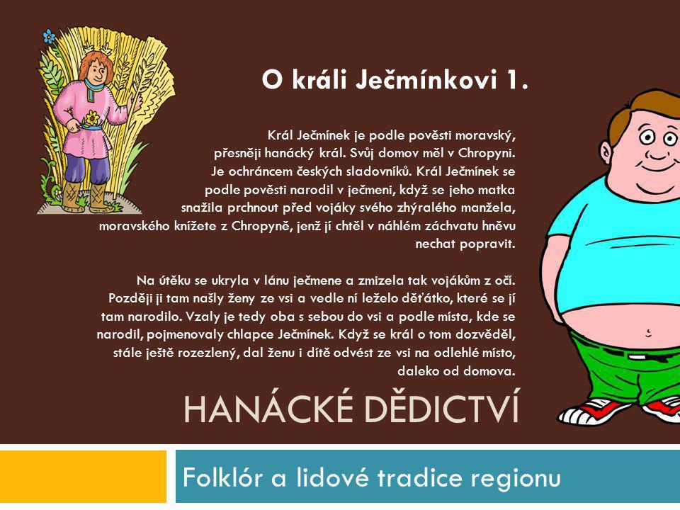 HANÁCKÉ DĚDICTVÍ Folklór a lidové tradice regionu Král Ječmínek je podle pověsti moravský, přesněji hanácký král. Svůj domov měl v Chropyni. Je ochrán