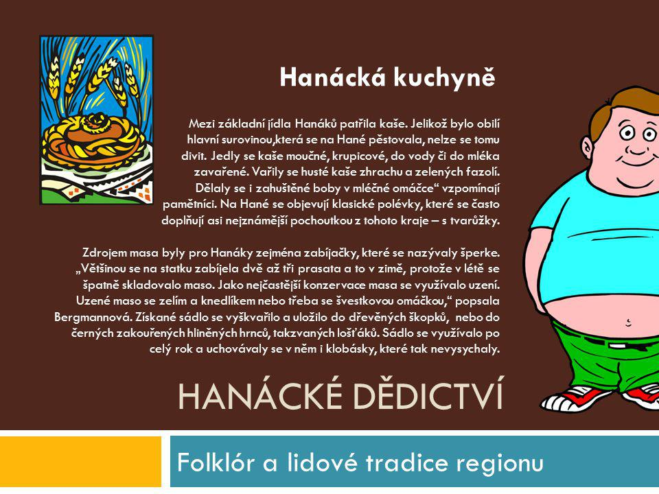 HANÁCKÉ DĚDICTVÍ Folklór a lidové tradice regionu Mezi základní jídla Hanáků patřila kaše. Jelikož bylo obilí hlavní surovinou,která se na Hané pěstov
