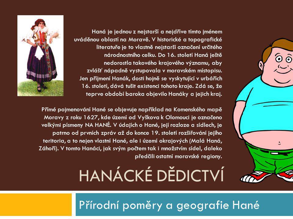HANÁCKÉ DĚDICTVÍ Přírodní poměry a geografie Hané Haná je jednou z nejstarší a nejdříve tímto jménem uváděnou oblastí na Moravě. V historické a topogr