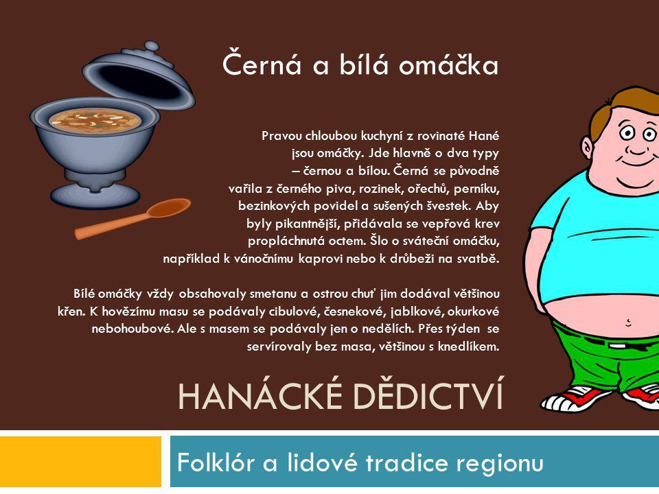 HANÁCKÉ DĚDICTVÍ Folklór a lidové tradice regionu Pravou chloubou kuchyní z rovinaté Hané jsou omáčky. Jde hlavně o dva typy – černou a bílou. Černá s