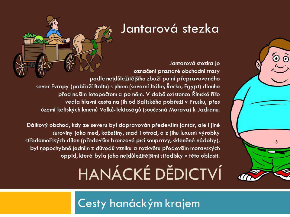 HANÁCKÉ DĚDICTVÍ Cesty hanáckým krajem Jantarová stezka je označení prastaré obchodní trasy podle nejdůležitějšího zboží po ní přepravovaného sever Ev