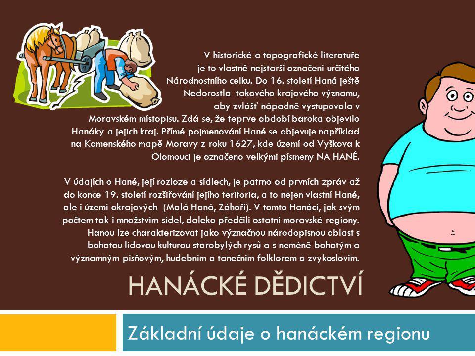 HANÁCKÉ DĚDICTVÍ Folklór a lidové tradice regionu Z geografického, kulturního a architektonického hlediska je Haná součástí rozsáhlé oblasti, jejímž jádrem byla dávná Panonie, pro kterou byl charakteristickou stavbou hliněný dům.