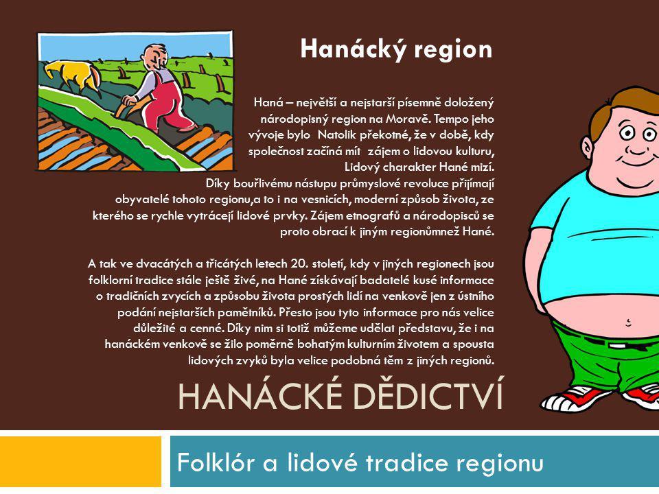 HANÁCKÉ DĚDICTVÍ Folklór a lidové tradice regionu Haná – největší a nejstarší písemně doložený národopisný region na Moravě. Tempo jeho vývoje bylo Na
