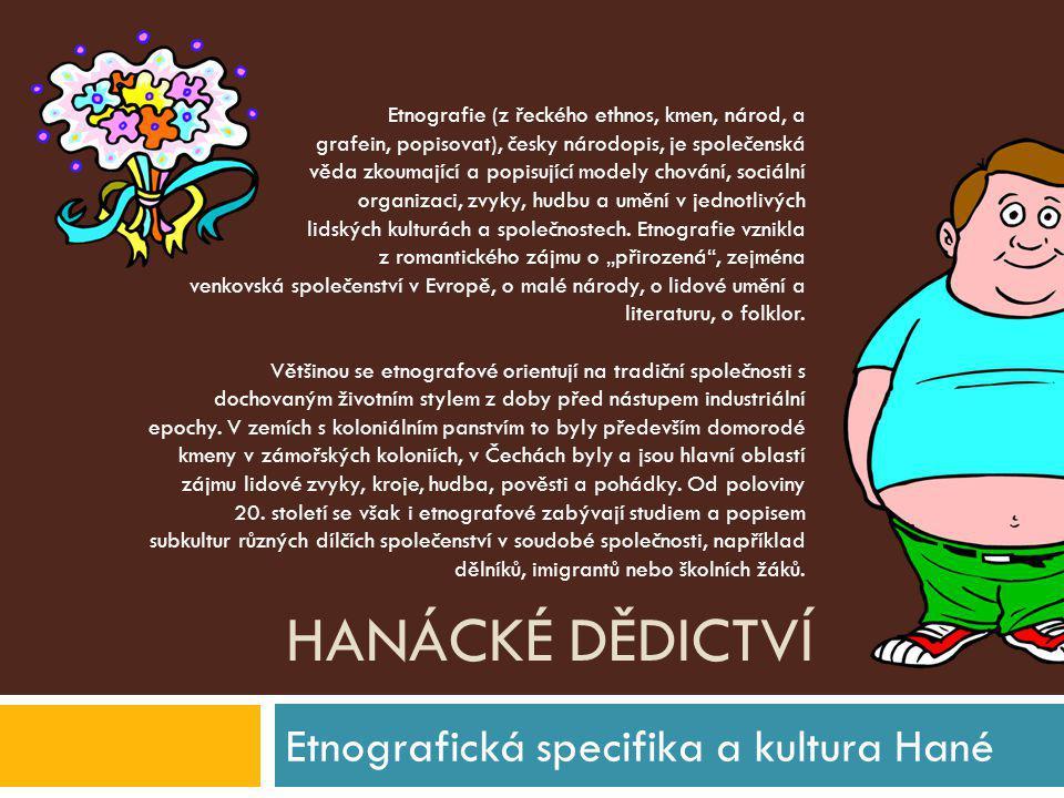 HANÁCKÉ DĚDICTVÍ Etnografická specifika a kultura Hané Etnografie (z řeckého ethnos, kmen, národ, a grafein, popisovat), česky národopis, je společens