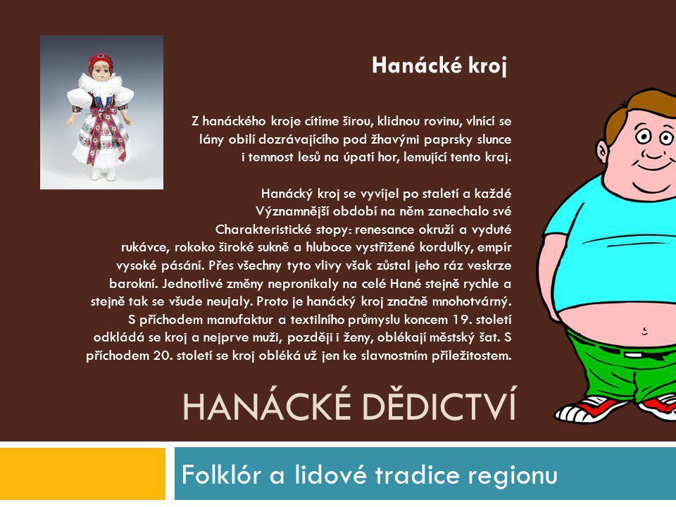 HANÁCKÉ DĚDICTVÍ Folklór a lidové tradice regionu Z hanáckého kroje cítíme širou, klidnou rovinu, vlnící se lány obilí dozrávajícího pod žhavými paprs